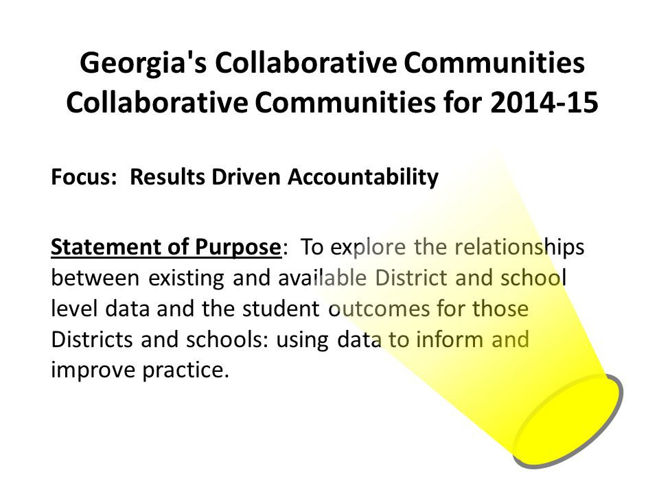 Georgia s Collaborative Communities Collaborative Communities for 2014-15 Focus: Results Driven Accountability Statement of Purpose: To explore the relationships between existing and available District and school level data and the student outcomes for those Districts and schools: using data to inform and improve practice.