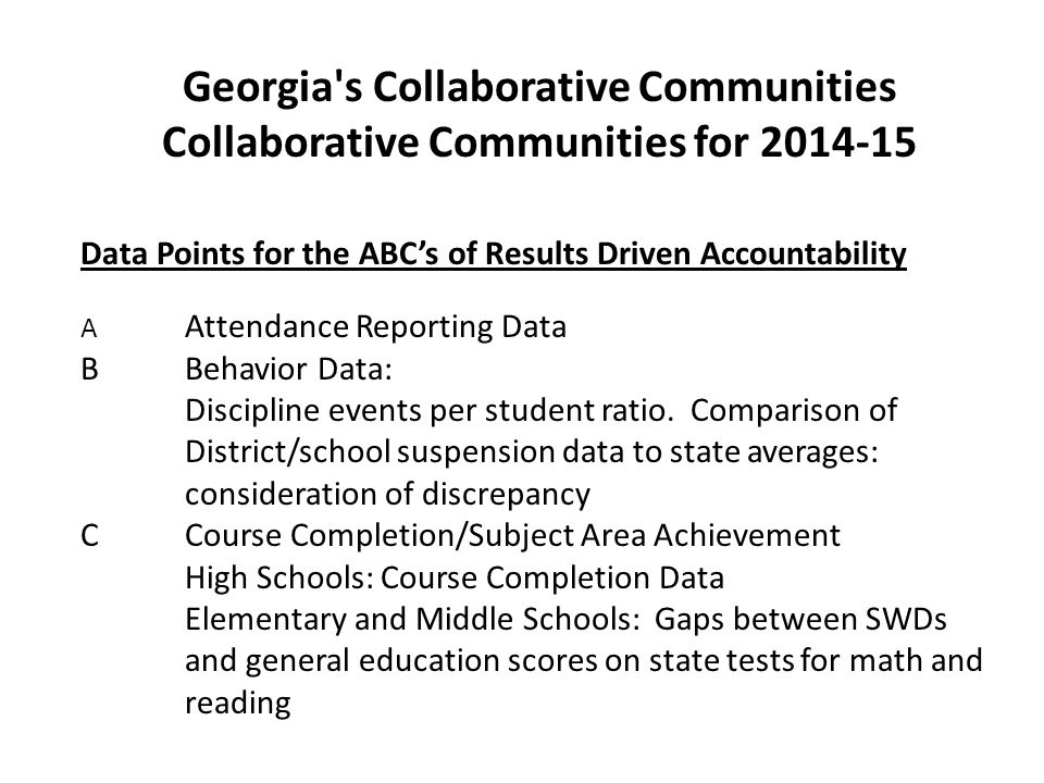 Georgia s Collaborative Communities Collaborative Communities for 2014-15 Data Points for the ABC's of Results Driven Accountability A Attendance Reporting Data BBehavior Data: Discipline events per student ratio.