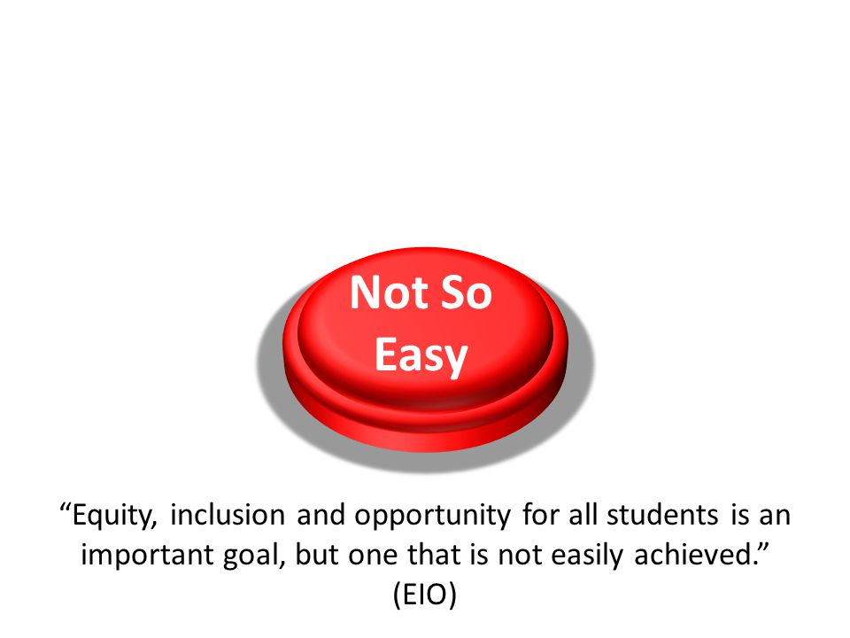 Not So Easy Equity, inclusion and opportunity for all students is an important goal, but one that is not easily achieved. (EIO)