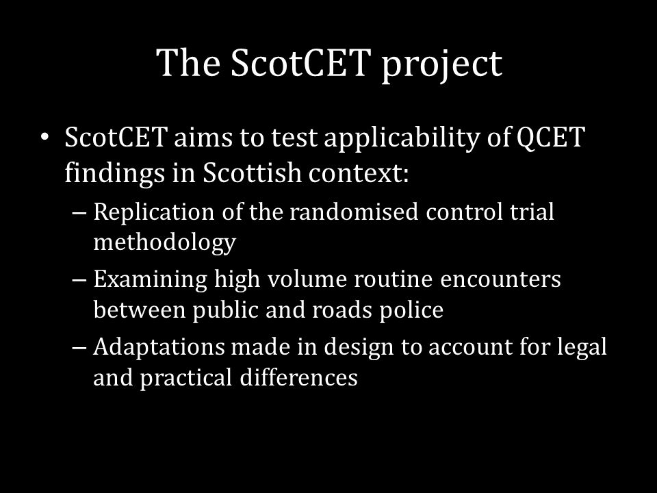 The ScotCET project ScotCET aims to test applicability of QCET findings in Scottish context: – Replication of the randomised control trial methodology