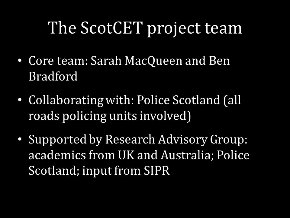 The ScotCET project team Core team: Sarah MacQueen and Ben Bradford Collaborating with: Police Scotland (all roads policing units involved) Supported
