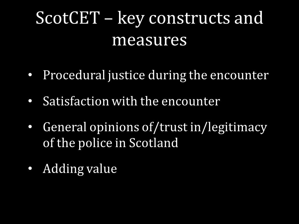 ScotCET – key constructs and measures Procedural justice during the encounter Satisfaction with the encounter General opinions of/trust in/legitimacy