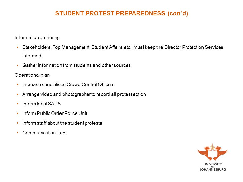 STUDENT PROTEST PREPAREDNESS (con'd) Information gathering Stakeholders, Top Management, Student Affairs etc., must keep the Director Protection Services informed.