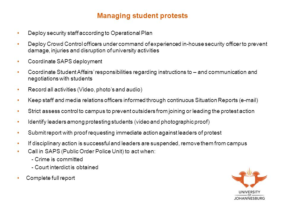 Managing student protests Deploy security staff according to Operational Plan Deploy Crowd Control officers under command of experienced in-house security officer to prevent damage, injuries and disruption of university activities Coordinate SAPS deployment Coordinate Student Affairs' responsibilities regarding instructions to – and communication and negotiations with students Record all activities (Video, photo's and audio) Keep staff and media relations officers informed through continuous Situation Reports (e-mail) Strict assess control to campus to prevent outsiders from joining or leading the protest action Identify leaders among protesting students (video and photographic proof) Submit report with proof requesting immediate action against leaders of protest If disciplinary action is successful and leaders are suspended, remove them from campus Call in SAPS (Public Order Police Unit) to act when: - Crime is committed - Court interdict is obtained Complete full report