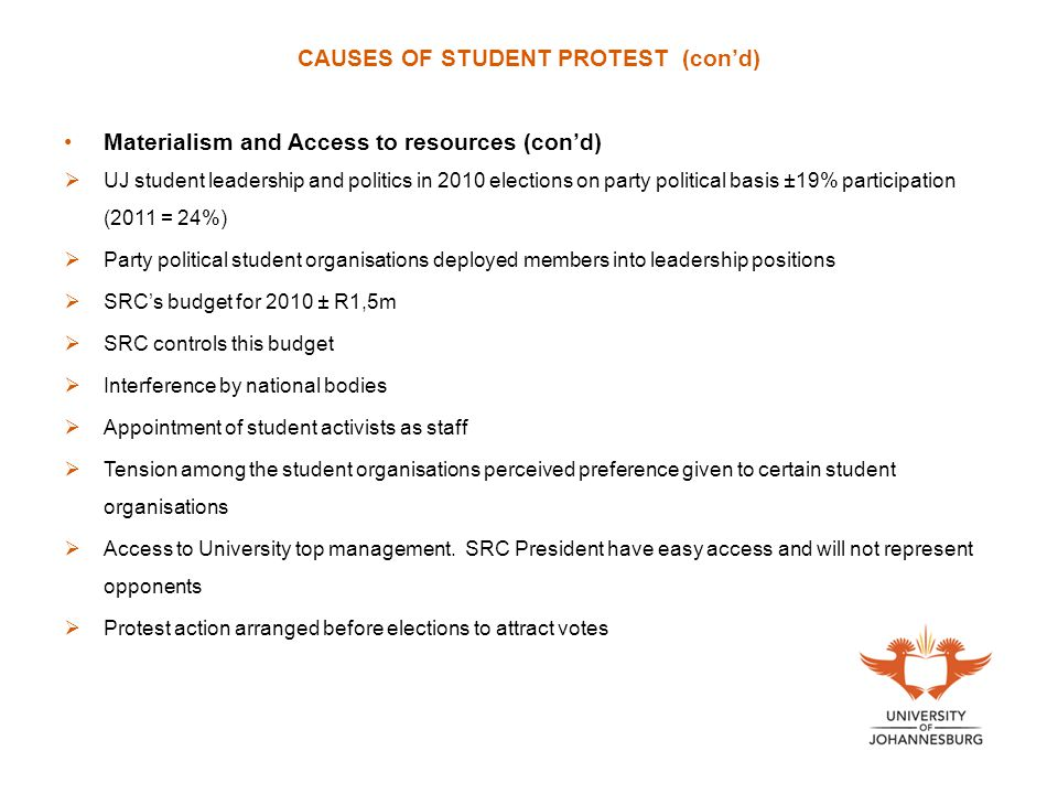 CAUSES OF STUDENT PROTEST (con'd) Materialism and Access to resources (con'd)  UJ student leadership and politics in 2010 elections on party political basis ±19% participation (2011 = 24%)  Party political student organisations deployed members into leadership positions  SRC's budget for 2010 ± R1,5m  SRC controls this budget  Interference by national bodies  Appointment of student activists as staff  Tension among the student organisations perceived preference given to certain student organisations  Access to University top management.