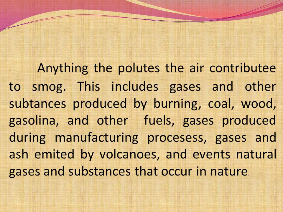 Anything the polutes the air contributee to smog.