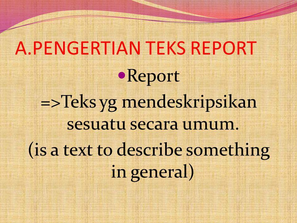 A.PENGERTIAN TEKS REPORT Report =>Teks yg mendeskripsikan sesuatu secara umum.