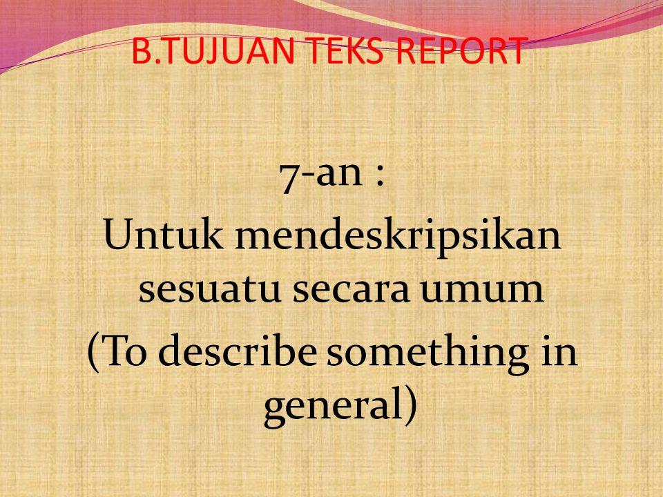 B.TUJUAN TEKS REPORT 7-an : Untuk mendeskripsikan sesuatu secara umum (To describe something in general)