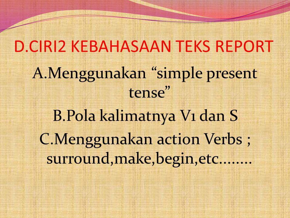 D.CIRI2 KEBAHASAAN TEKS REPORT A.Menggunakan simple present tense B.Pola kalimatnya V1 dan S C.Menggunakan action Verbs ; surround,make,begin,etc........