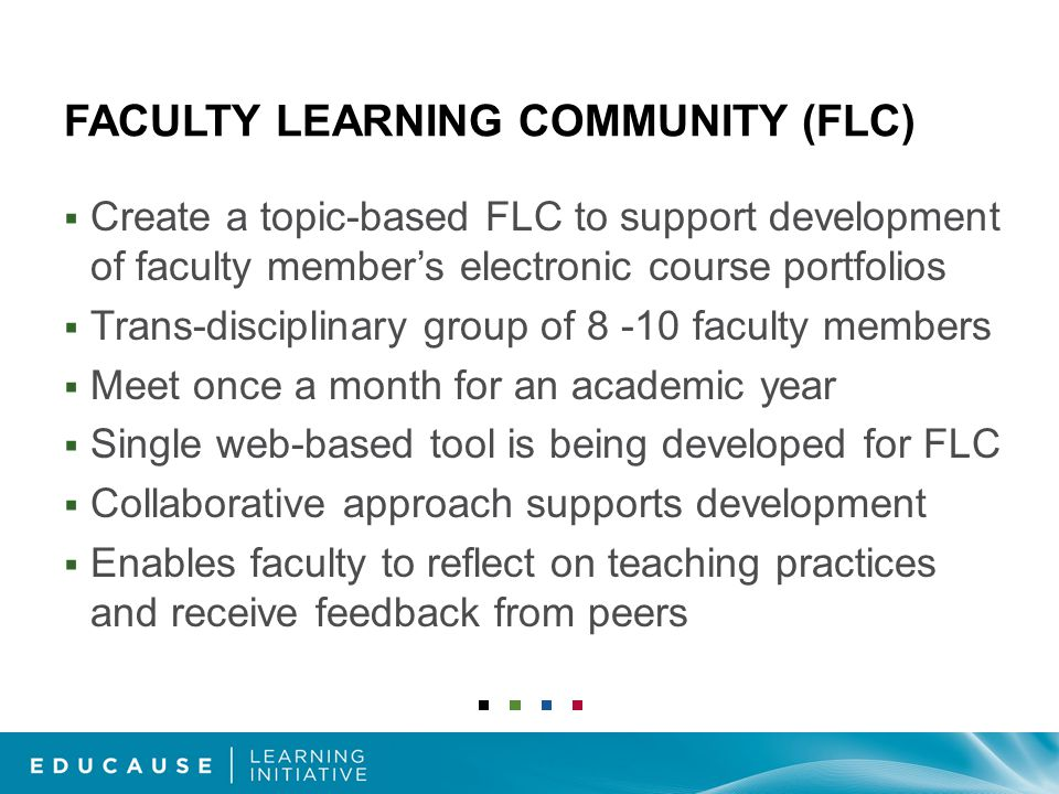 FACULTY LEARNING COMMUNITY (FLC)  Create a topic-based FLC to support development of faculty member's electronic course portfolios  Trans-disciplinary group of 8 -10 faculty members  Meet once a month for an academic year  Single web-based tool is being developed for FLC  Collaborative approach supports development  Enables faculty to reflect on teaching practices and receive feedback from peers