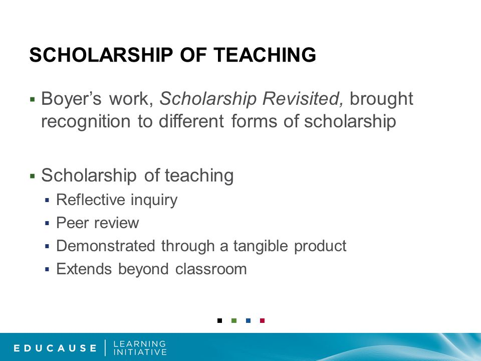 SCHOLARSHIP OF TEACHING  Boyer's work, Scholarship Revisited, brought recognition to different forms of scholarship  Scholarship of teaching  Reflective inquiry  Peer review  Demonstrated through a tangible product  Extends beyond classroom