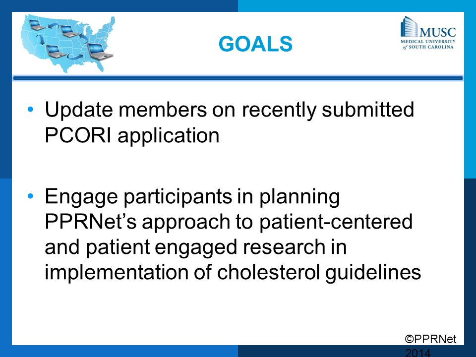 ©PPRNet 2014 GOALS Update members on recently submitted PCORI application Engage participants in planning PPRNet's approach to patient-centered and patient engaged research in implementation of cholesterol guidelines