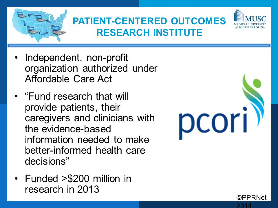 ©PPRNet 2014 PATIENT-CENTERED OUTCOMES RESEARCH INSTITUTE Independent, non-profit organization authorized under Affordable Care Act Fund research that will provide patients, their caregivers and clinicians with the evidence-based information needed to make better-informed health care decisions Funded >$200 million in research in 2013