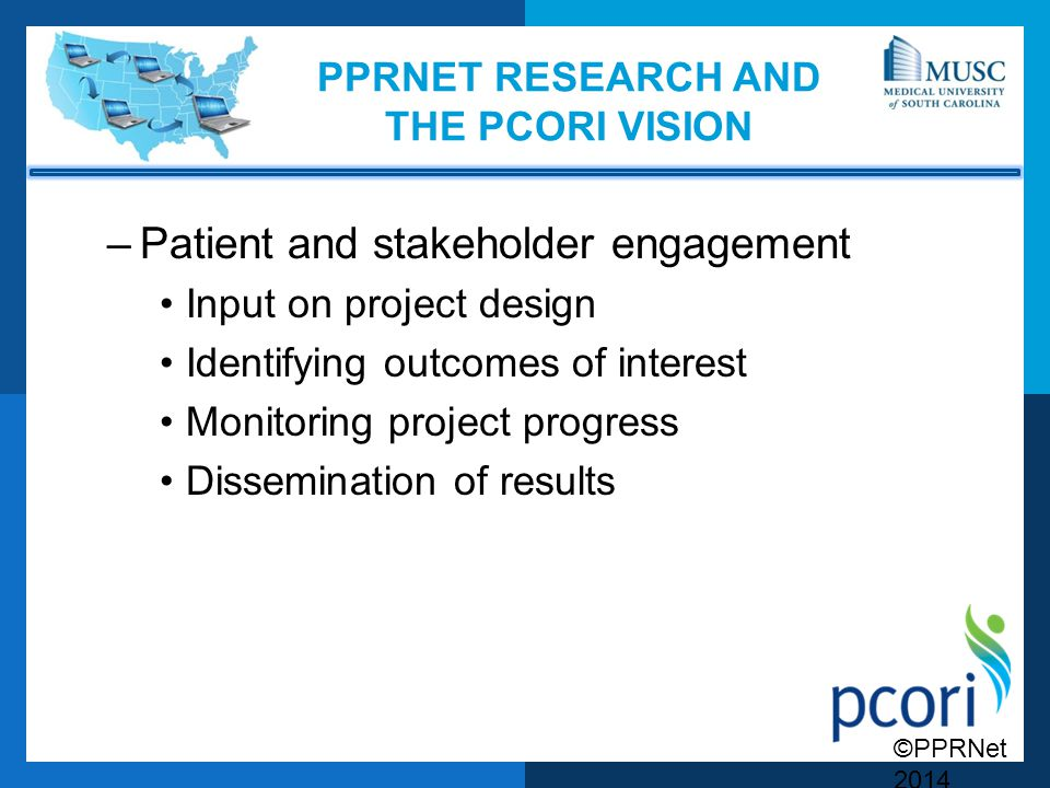 ©PPRNet 2014 PPRNET RESEARCH AND THE PCORI VISION –Patient and stakeholder engagement Input on project design Identifying outcomes of interest Monitoring project progress Dissemination of results