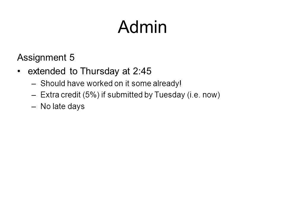Admin Assignment 5 extended to Thursday at 2:45 –Should have worked on it some already! –Extra credit (5%) if submitted by Tuesday (i.e. now) –No late