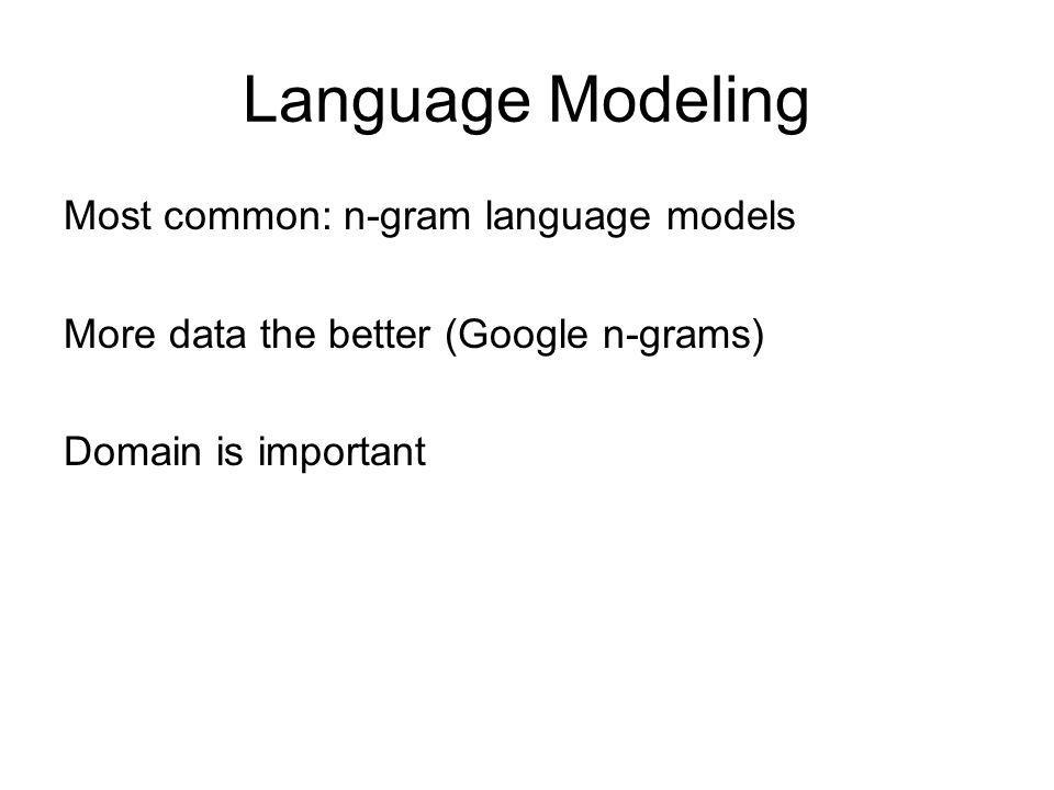 Language Modeling Most common: n-gram language models More data the better (Google n-grams) Domain is important