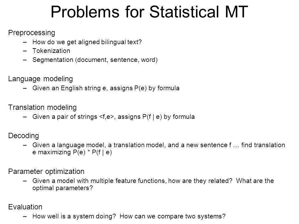 Problems for Statistical MT Preprocessing –How do we get aligned bilingual text? –Tokenization –Segmentation (document, sentence, word) Language model