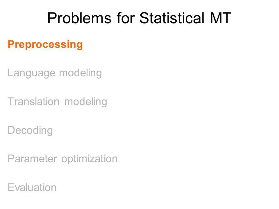 Problems for Statistical MT Preprocessing Language modeling Translation modeling Decoding Parameter optimization Evaluation