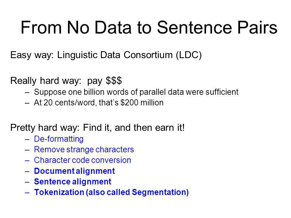 From No Data to Sentence Pairs Easy way: Linguistic Data Consortium (LDC) Really hard way: pay $$$ –Suppose one billion words of parallel data were su