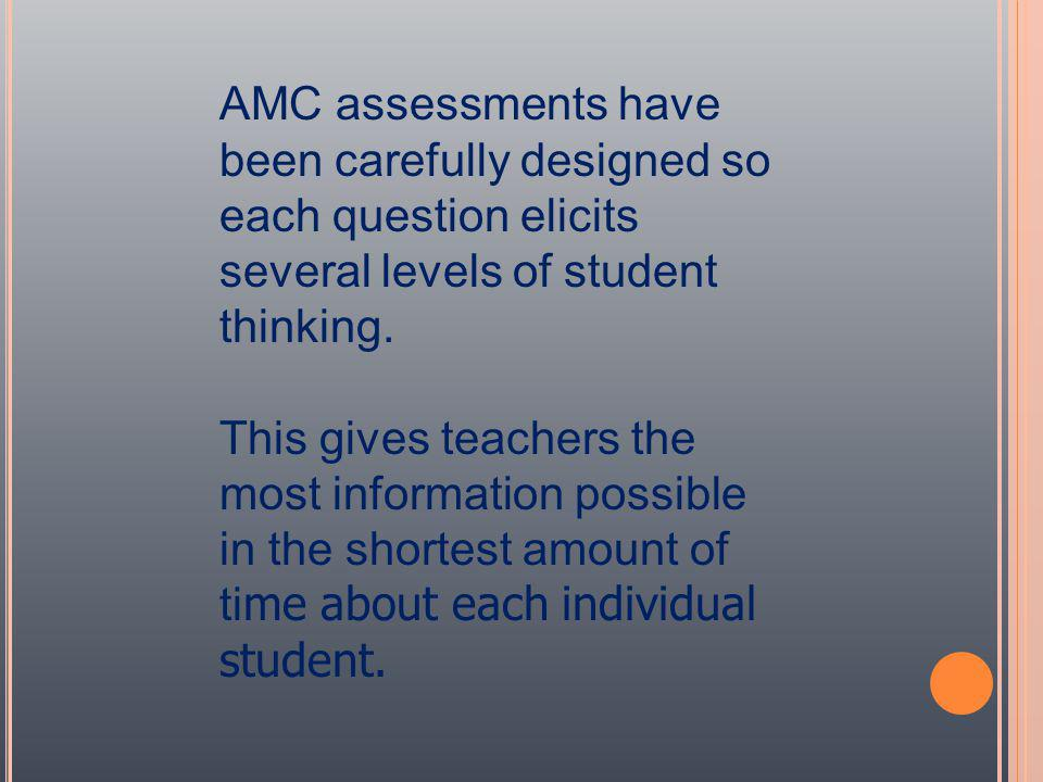 AMC assessments have been carefully designed so each question elicits several levels of student thinking.