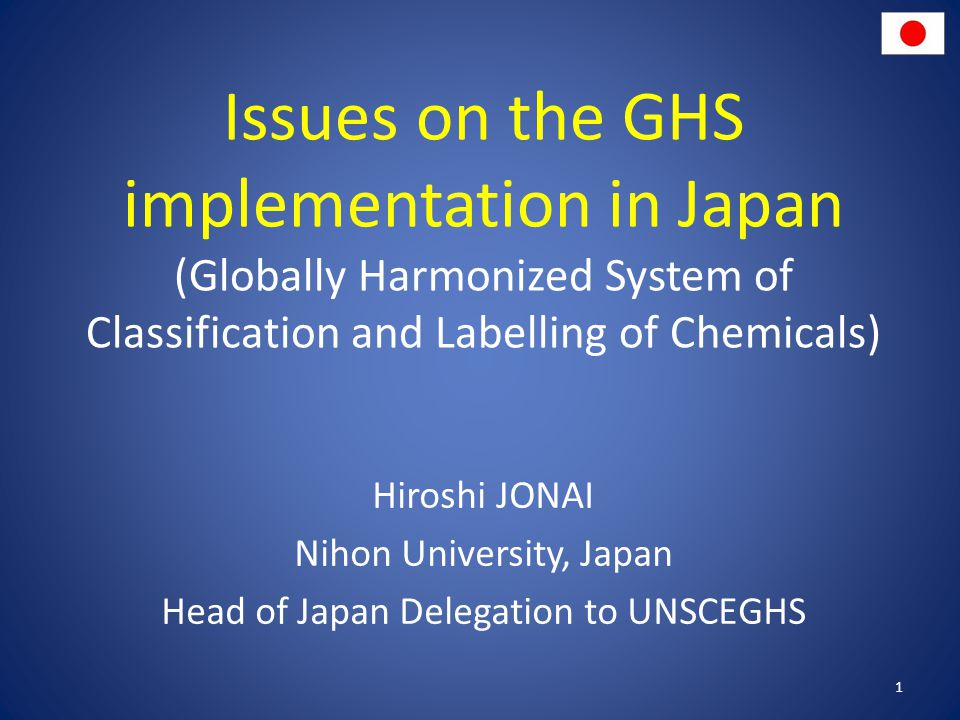 Issues on the GHS implementation in Japan (Globally Harmonized System of Classification and Labelling of Chemicals) Hiroshi JONAI Nihon University, Japan Head of Japan Delegation to UNSCEGHS 1