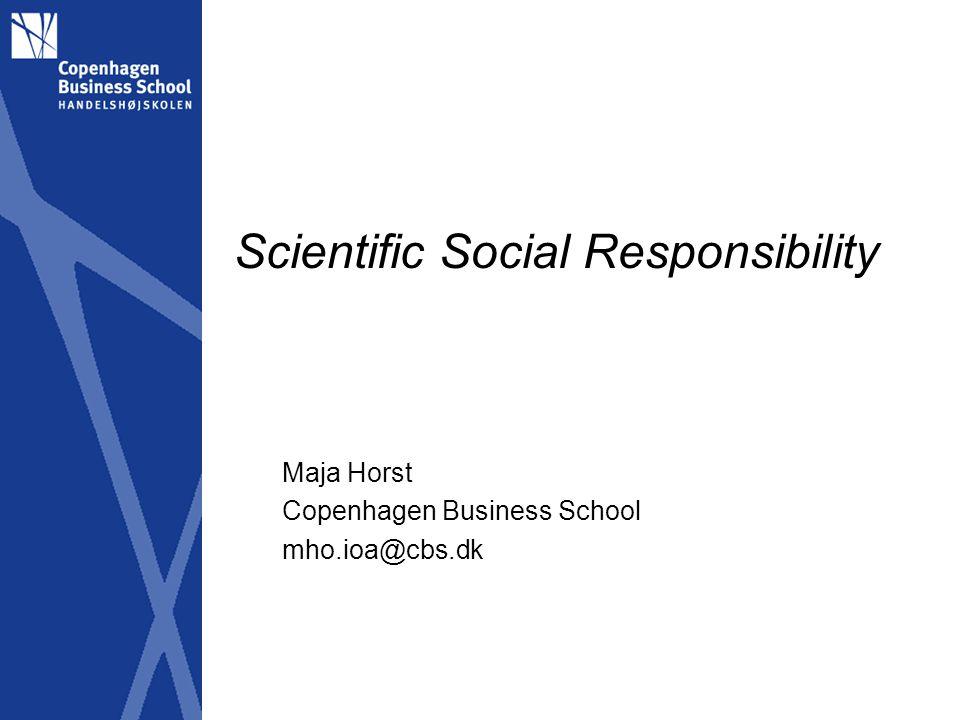 Scientific Social Responsibility Maja Horst Copenhagen Business School mho.ioa@cbs.dk