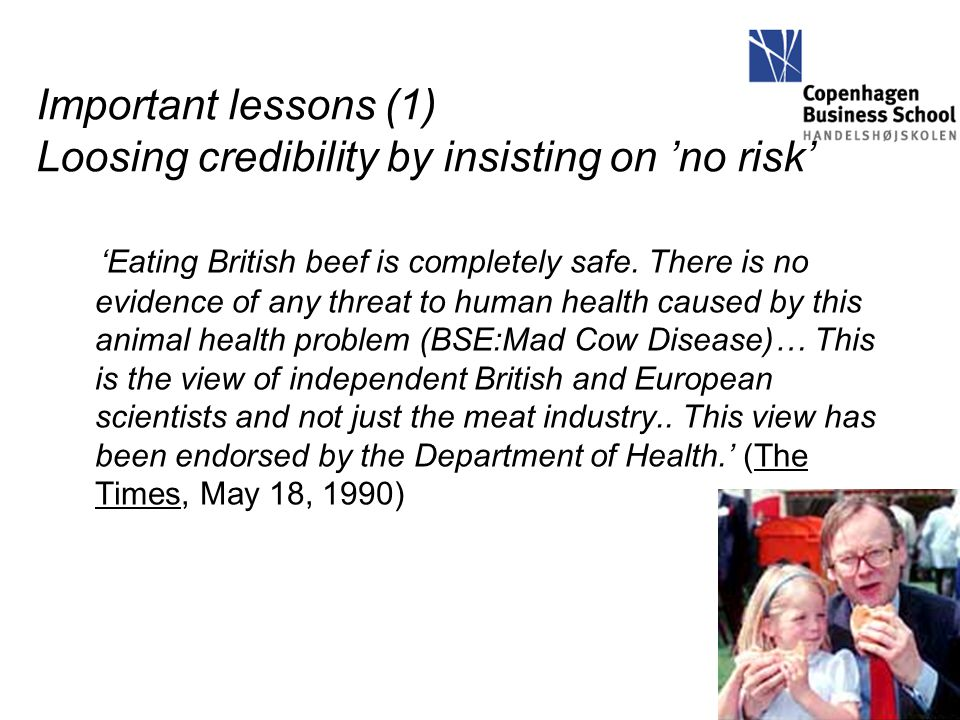 Important lessons (1) Loosing credibility by insisting on 'no risk' 'Eating British beef is completely safe. There is no evidence of any threat to hum
