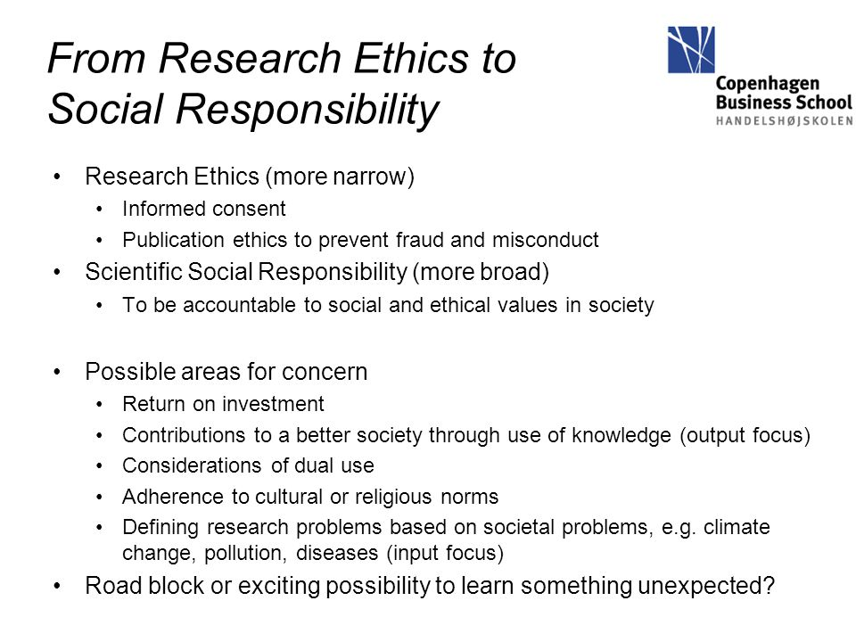 From Research Ethics to Social Responsibility Research Ethics (more narrow) Informed consent Publication ethics to prevent fraud and misconduct Scient