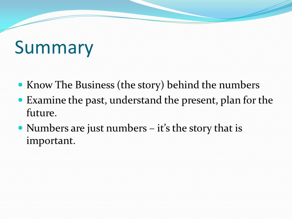 Summary Know The Business (the story) behind the numbers Examine the past, understand the present, plan for the future.