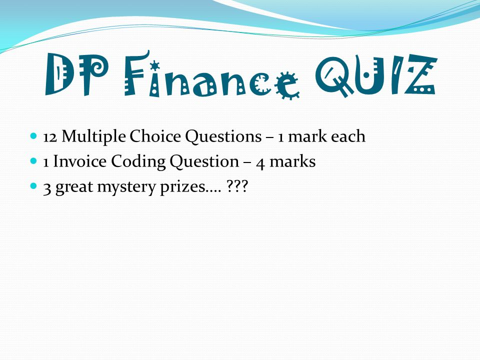 DP Finance QUIZ 12 Multiple Choice Questions – 1 mark each 1 Invoice Coding Question – 4 marks 3 great mystery prizes….