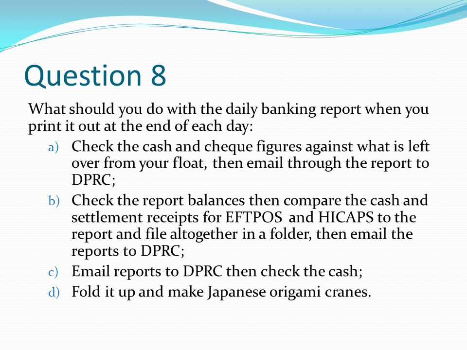 Question 8 What should you do with the daily banking report when you print it out at the end of each day: a) Check the cash and cheque figures against what is left over from your float, then email through the report to DPRC; b) Check the report balances then compare the cash and settlement receipts for EFTPOS and HICAPS to the report and file altogether in a folder, then email the reports to DPRC; c) Email reports to DPRC then check the cash; d) Fold it up and make Japanese origami cranes.