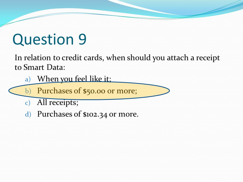Question 9 In relation to credit cards, when should you attach a receipt to Smart Data: a) When you feel like it; b) Purchases of $50.00 or more; c) All receipts; d) Purchases of $102.34 or more.