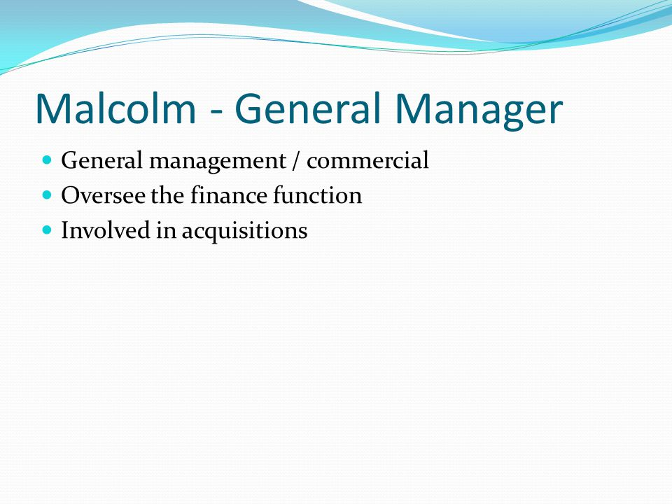Malcolm - General Manager General management / commercial Oversee the finance function Involved in acquisitions
