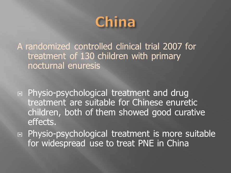A randomized controlled clinical trial 2007 for treatment of 130 children with primary nocturnal enuresis  Physio-psychological treatment and drug treatment are suitable for Chinese enuretic children, both of them showed good curative effects.