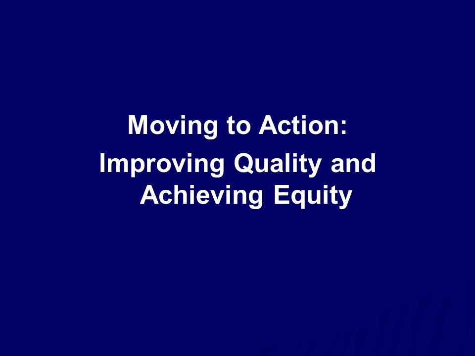 Moving to Action: Improving Quality and Achieving Equity