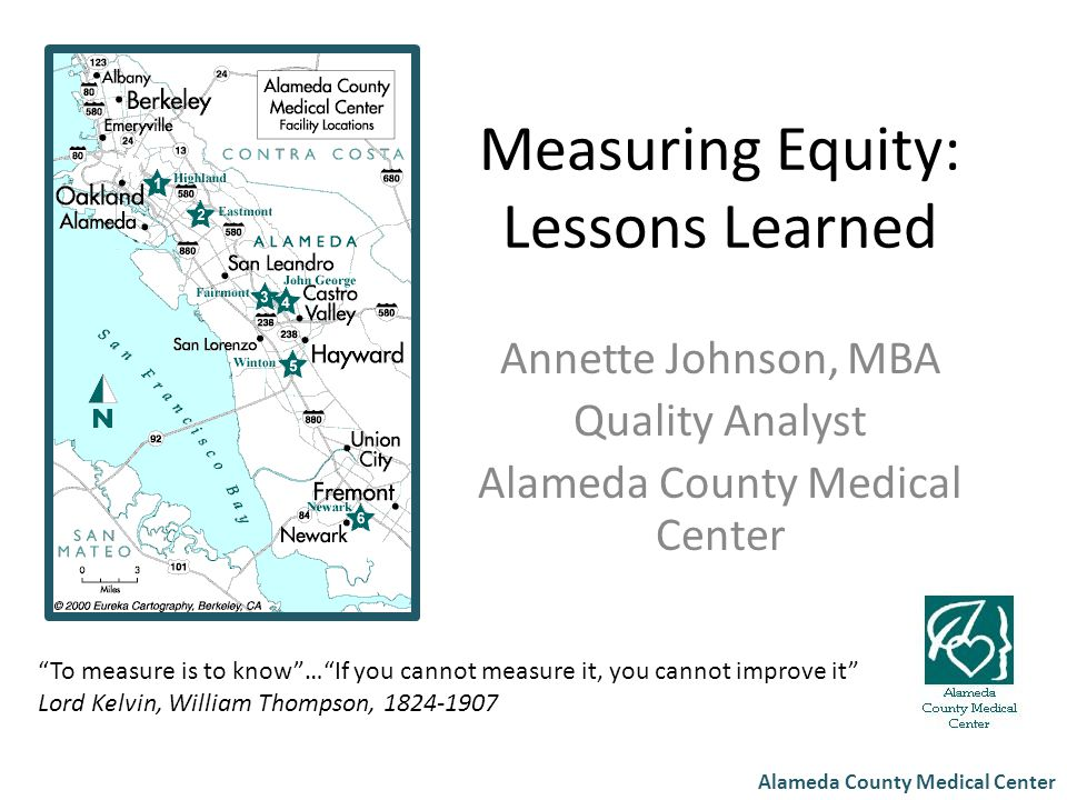 "Alameda County Medical Center Measuring Equity: Lessons Learned Annette Johnson, MBA Quality Analyst Alameda County Medical Center ""To measure is to k"