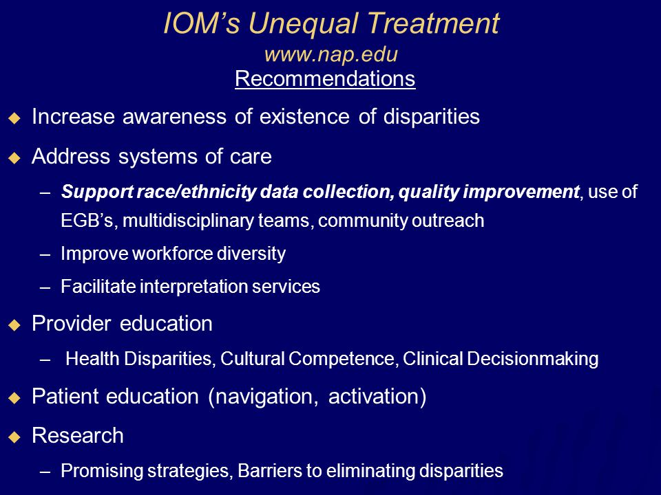 IOM's Unequal Treatment www.nap.edu Recommendations  Increase awareness of existence of disparities  Address systems of care –Support race/ethnicity