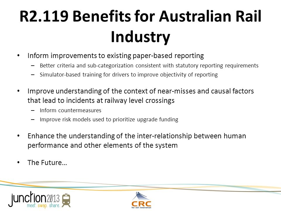 R2.119 Benefits for Australian Rail Industry Inform improvements to existing paper-based reporting – Better criteria and sub-categorization consistent with statutory reporting requirements – Simulator-based training for drivers to improve objectivity of reporting Improve understanding of the context of near-misses and causal factors that lead to incidents at railway level crossings – Inform countermeasures – Improve risk models used to prioritize upgrade funding Enhance the understanding of the inter-relationship between human performance and other elements of the system The Future…