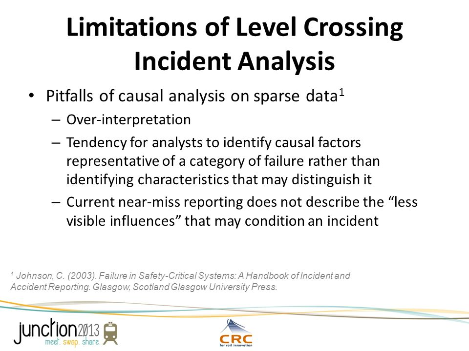 Limitations of Level Crossing Incident Analysis Pitfalls of causal analysis on sparse data 1 – Over-interpretation – Tendency for analysts to identify causal factors representative of a category of failure rather than identifying characteristics that may distinguish it – Current near-miss reporting does not describe the less visible influences that may condition an incident 1 Johnson, C.