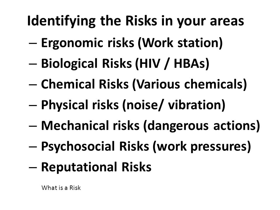 Identifying the Risks in your areas – Ergonomic risks (Work station) – Biological Risks (HIV / HBAs) – Chemical Risks (Various chemicals) – Physical r
