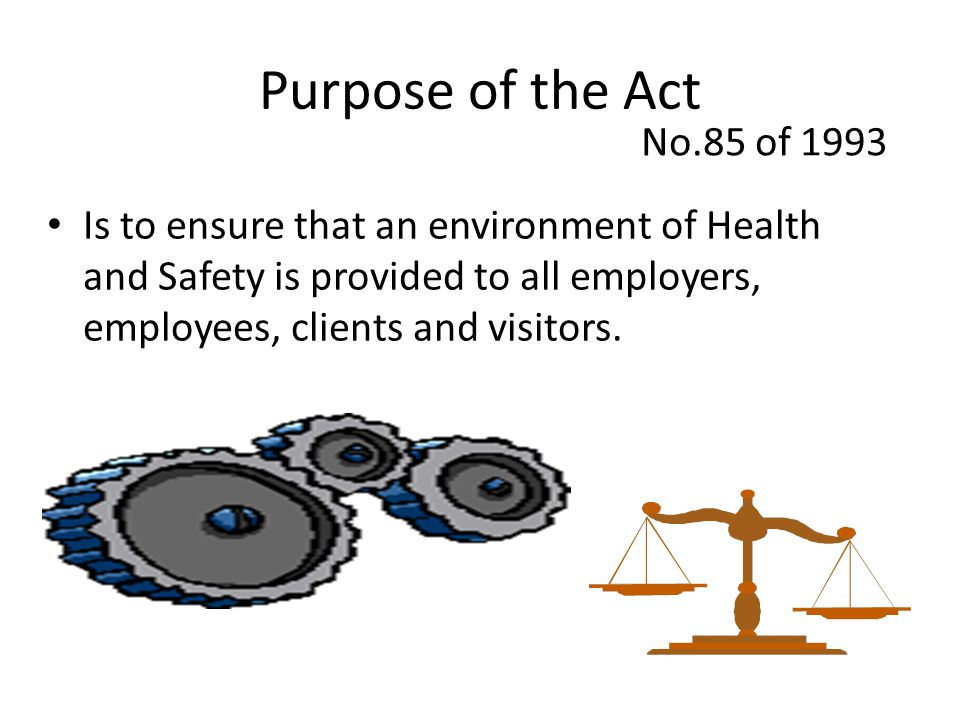 Purpose of the Act Is to ensure that an environment of Health and Safety is provided to all employers, employees, clients and visitors. No.85 of 1993