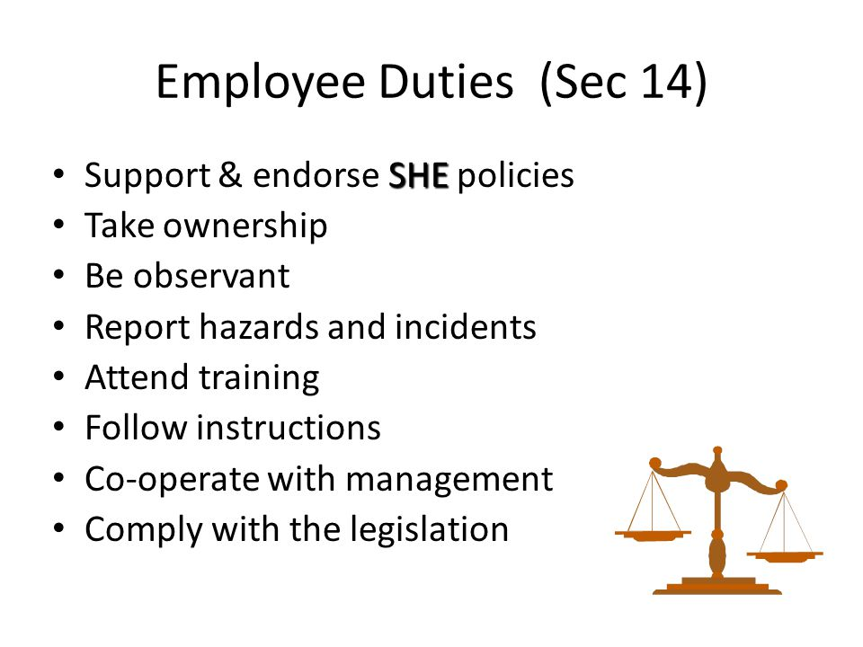 Employee Duties (Sec 14) SHE Support & endorse SHE policies Take ownership Be observant Report hazards and incidents Attend training Follow instructio