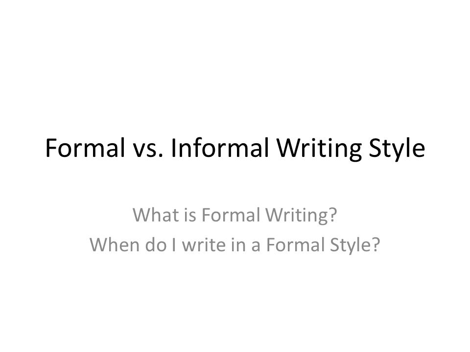 Formal Writing StyleInformal Writing Style The tone is polite, but impersonalThe tone is more personal Avoids using contractions and slangFreely uses contractions and slang Avoids using abbreviationsFreely uses abbreviations Maintains a serious toneMay use humor or more casual tone Uses proper punctuation and capitalization Avoids using first and second person pronouns (I, you, we, and me).