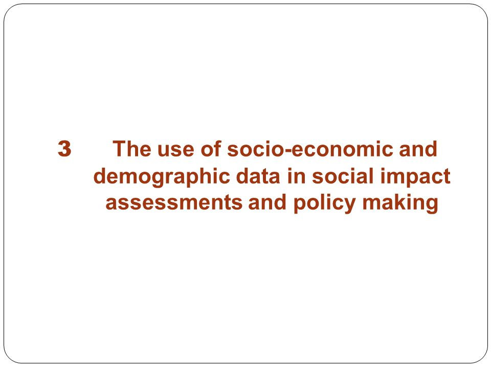 3 The use of socio-economic and demographic data in social impact assessments and policy making