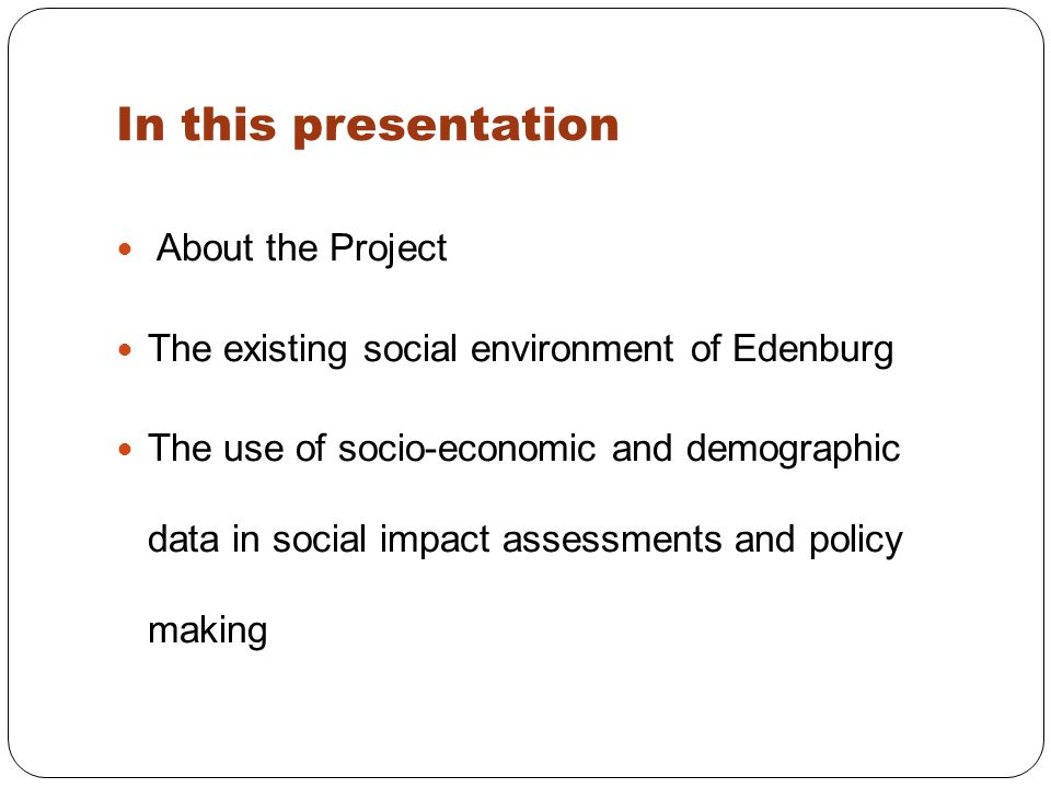 In this presentation About the Project The existing social environment of Edenburg The use of socio-economic and demographic data in social impact assessments and policy making