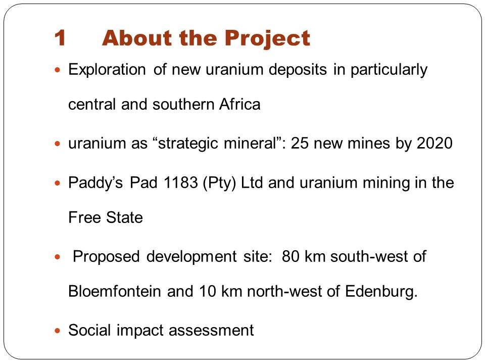 Exploration of new uranium deposits in particularly central and southern Africa uranium as strategic mineral : 25 new mines by 2020 Paddy's Pad 1183 (Pty) Ltd and uranium mining in the Free State Proposed development site: 80 km south-west of Bloemfontein and 10 km north-west of Edenburg.