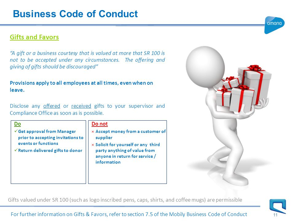 Business Code of Conduct 11 Gifts and Favors A gift or a business courtesy that is valued at more that SR 100 is not to be accepted under any circumstances.