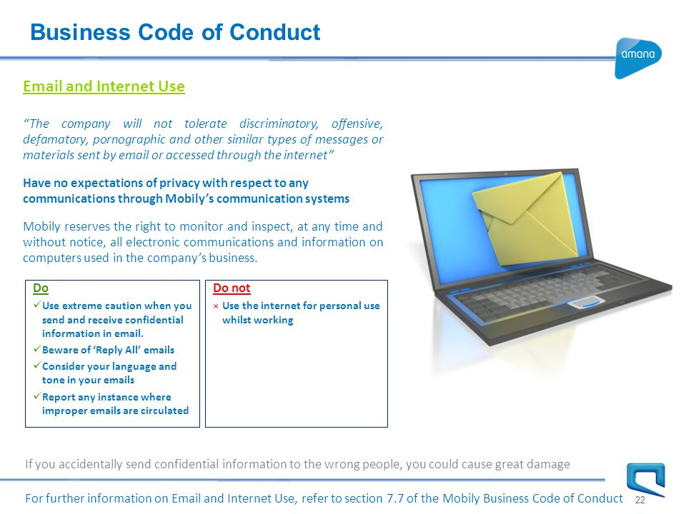 Business Code of Conduct 22 For further information on Email and Internet Use, refer to section 7.7 of the Mobily Business Code of Conduct Email and Internet Use The company will not tolerate discriminatory, offensive, defamatory, pornographic and other similar types of messages or materials sent by email or accessed through the internet Have no expectations of privacy with respect to any communications through Mobily's communication systems Mobily reserves the right to monitor and inspect, at any time and without notice, all electronic communications and information on computers used in the company's business.
