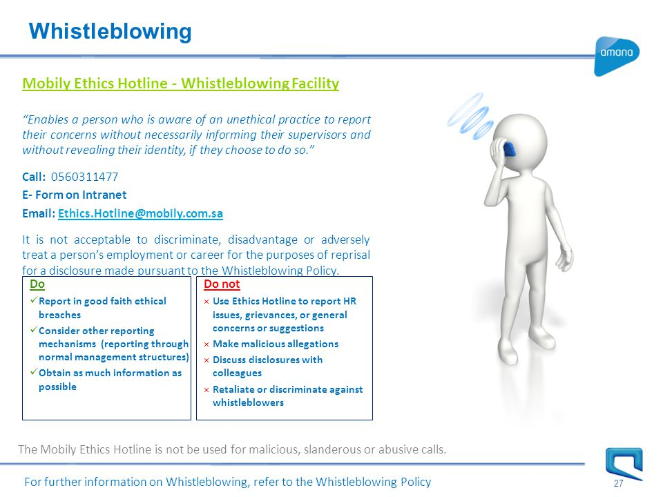 27 Mobily Ethics Hotline - Whistleblowing Facility Enables a person who is aware of an unethical practice to report their concerns without necessarily informing their supervisors and without revealing their identity, if they choose to do so. Call: 0560311477 E- Form on Intranet Email: Ethics.Hotline@mobily.com.saEthics.Hotline@mobily.com.sa It is not acceptable to discriminate, disadvantage or adversely treat a person's employment or career for the purposes of reprisal for a disclosure made pursuant to the Whistleblowing Policy.