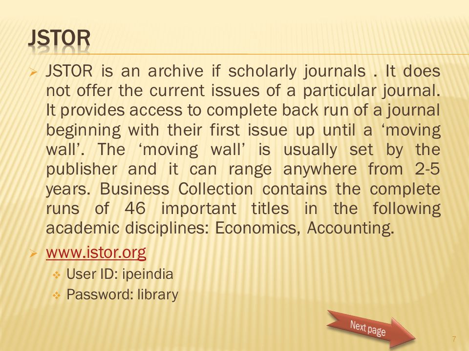  JSTOR is an archive if scholarly journals. It does not offer the current issues of a particular journal. It provides access to complete back run of